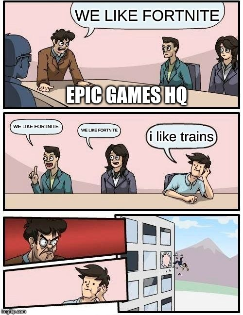 Boardroom Meeting Suggestion | WE LIKE FORTNITE WE LIKE FORTNITE WE LIKE FORTNITE i like trains EPIC GAMES HQ | image tagged in memes,boardroom meeting suggestion | made w/ Imgflip meme maker