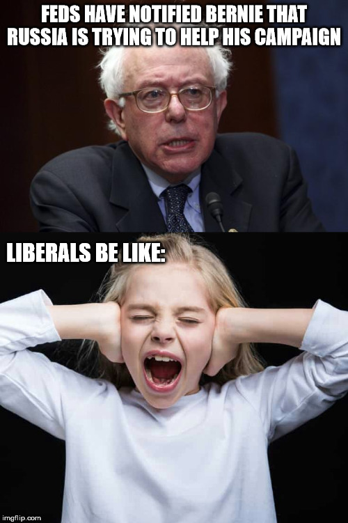 Going by liberal logic Bernie should be declared guilty then? |  FEDS HAVE NOTIFIED BERNIE THAT RUSSIA IS TRYING TO HELP HIS CAMPAIGN; LIBERALS BE LIKE: | image tagged in bernie sanders,cover ears not listening,stupid liberals,liberal hypocrisy,president trump | made w/ Imgflip meme maker