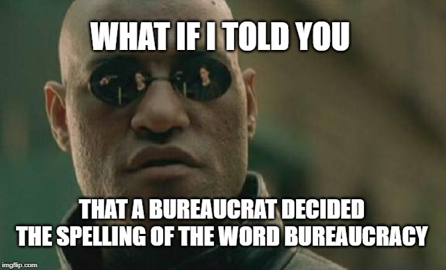 Matrix Morpheus |  WHAT IF I TOLD YOU; THAT A BUREAUCRAT DECIDED THE SPELLING OF THE WORD BUREAUCRACY | image tagged in memes,matrix morpheus | made w/ Imgflip meme maker