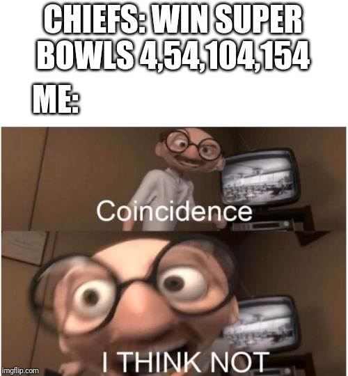 Cheifs get my reeeeeeee-spct | CHIEFS: WIN SUPER BOWLS 4,54,104,154 ME: | image tagged in coincidence i think not,sports,superbowl,super bowl,kansas city chiefs,gifs | made w/ Imgflip meme maker