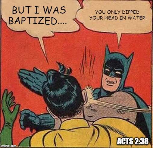 Batman Slapping Robin |  BUT I WAS BAPTIZED.... YOU ONLY DIPPED YOUR HEAD IN WATER; ACTS 2:38 | image tagged in memes,batman slapping robin,baptism,repent,jesus | made w/ Imgflip meme maker