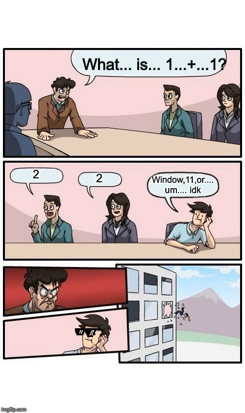 Boardroom Meeting Suggestion | What... is... 1...+...1? 2 2 Window,11,or.... um.... idk | image tagged in memes,boardroom meeting suggestion | made w/ Imgflip meme maker