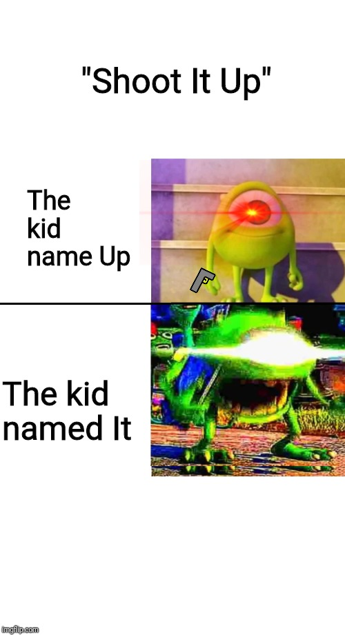 "mike wazowski |  ""Shoot It Up""; The kid name Up; The kid named It 