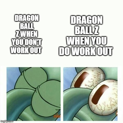 Squidward sleep |  DRAGON BALL Z WHEN YOU DO WORK OUT; DRAGON BALL Z WHEN YOU DON'T WORK OUT | image tagged in squidward sleep,dragon ball z,weight lifting,martial arts | made w/ Imgflip meme maker