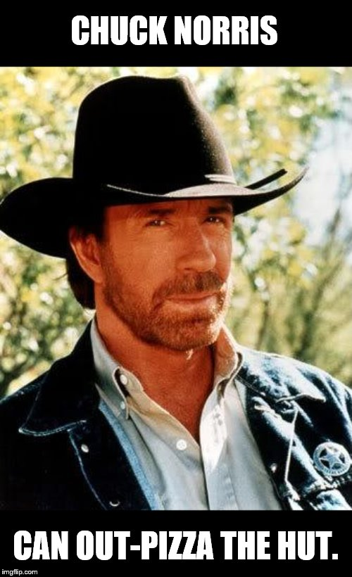 Chuck Norris |  CHUCK NORRIS; CAN OUT-PIZZA THE HUT. | image tagged in memes,chuck norris,pizza hut,pizza,i hope no one done it before,why did i make this | made w/ Imgflip meme maker
