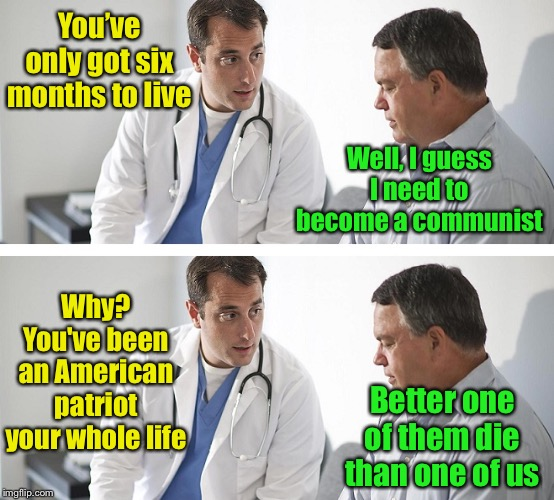 Die commie, die! |  You've only got six months to live; Well, I guess I need to become a communist; Why? You've been an American patriot your whole life; Better one of them die than one of us | image tagged in doctor and patient,communist,bad news | made w/ Imgflip meme maker