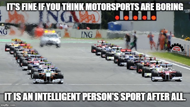 Motorsport vs brains. |  IT'S FINE IF YOU THINK MOTORSPORTS ARE BORING; IT IS AN INTELLIGENT PERSON'S SPORT AFTER ALL. | image tagged in motorsport,motor sport,cars,car meme,intelligence,clever | made w/ Imgflip meme maker
