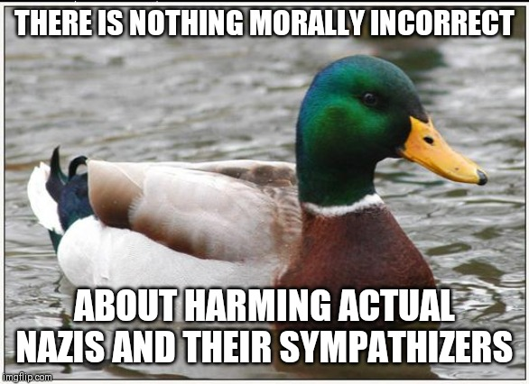 Actual Advice Mallard | THERE IS NOTHING MORALLY INCORRECT ABOUT HARMING ACTUAL NAZIS AND THEIR SYMPATHIZERS | image tagged in memes,actual advice mallard,AdviceAnimals | made w/ Imgflip meme maker