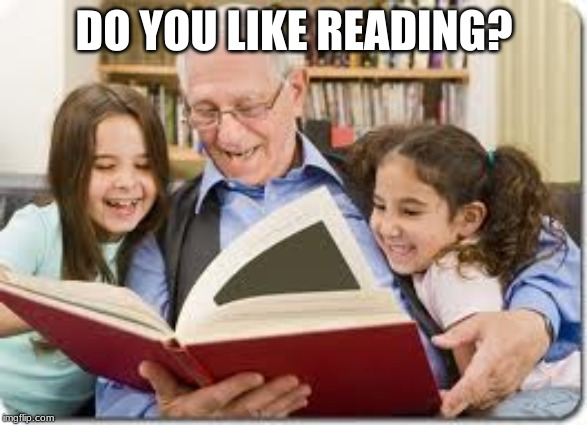 Storytelling Grandpa |  DO YOU LIKE READING? | image tagged in memes,storytelling grandpa | made w/ Imgflip meme maker