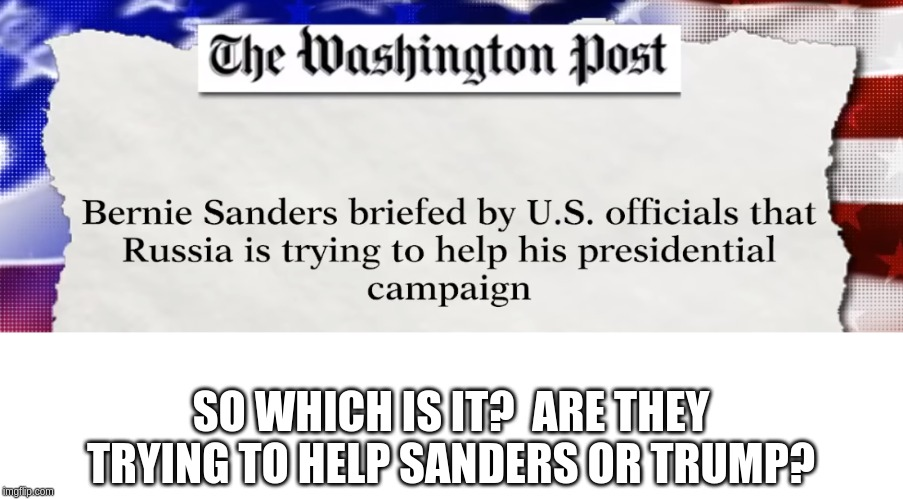 More washington post nonsense |  SO WHICH IS IT?  ARE THEY TRYING TO HELP SANDERS OR TRUMP? | image tagged in washington post,russia,bernie sanders | made w/ Imgflip meme maker