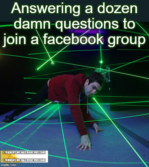 Questions To Join Facebook Group | Answering a dozen damn questions to join a facebook group | image tagged in laser maze,facebook,group,application,laser | made w/ Imgflip meme maker