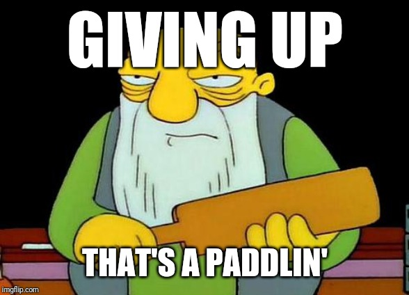 That's a paddlin' | GIVING UP THAT'S A PADDLIN' | image tagged in memes,that's a paddlin',never give up | made w/ Imgflip meme maker