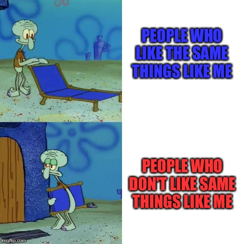 Opinions are always like... |  PEOPLE WHO LIKE THE SAME THINGS LIKE ME; PEOPLE WHO DON'T LIKE SAME THINGS LIKE ME | image tagged in squidward chair | made w/ Imgflip meme maker