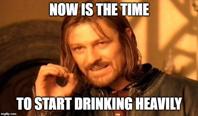 One Does Not Simply | NOW IS THE TIME TO START DRINKING HEAVILY | image tagged in memes,one does not simply | made w/ Imgflip meme maker