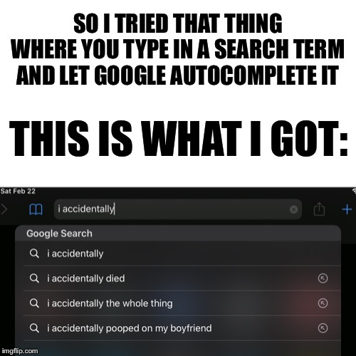 I'm So Glad I'm Not Dating |  SO I TRIED THAT THING WHERE YOU TYPE IN A SEARCH TERM AND LET GOOGLE AUTOCOMPLETE IT; THIS IS WHAT I GOT: | image tagged in memes,funny,true story,autocomplete | made w/ Imgflip meme maker