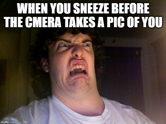 Oh No |  WHEN YOU SNEEZE BEFORE THE CMERA TAKES A PIC OF YOU | image tagged in memes,oh no | made w/ Imgflip meme maker