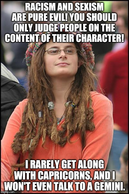 College Liberal | RACISM AND SEXISM ARE PURE EVIL! YOU SHOULD ONLY JUDGE PEOPLE ON THE CONTENT OF THEIR CHARACTER! I RARELY GET ALONG WITH CAPRICORNS, AND I W | image tagged in memes,college liberal,astrology,zodiac,bullshit | made w/ Imgflip meme maker