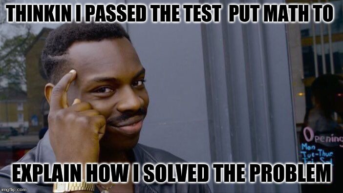 Roll Safe Think About It | THINKIN I PASSED THE TEST  PUT MATH TO EXPLAIN HOW I SOLVED THE PROBLEM | image tagged in memes,roll safe think about it | made w/ Imgflip meme maker