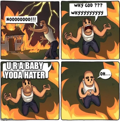 do not be him or u will die a painful death |  U R A BABY YODA HATER | image tagged in why god,baby yoda,die | made w/ Imgflip meme maker