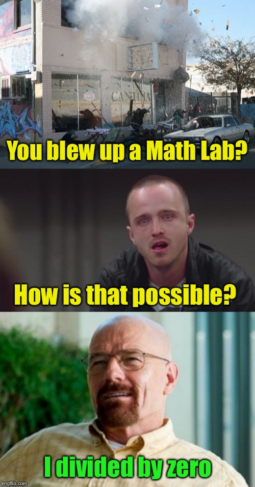 If Walter White taught algebra instead of chemistry |  You blew up a Math Lab? How is that possible? I divided by zero | image tagged in breaking bad pun,breaking bad jesse cry,algebra,chemistry | made w/ Imgflip meme maker