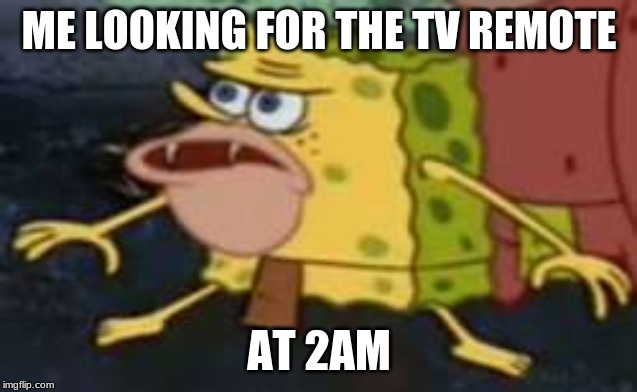 Spongegar |  ME LOOKING FOR THE TV REMOTE; AT 2AM | image tagged in memes,spongegar | made w/ Imgflip meme maker
