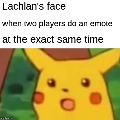 Surprised Pikachu | Lachlan's face when two players do an emote at the exact same time | image tagged in memes,surprised pikachu | made w/ Imgflip meme maker