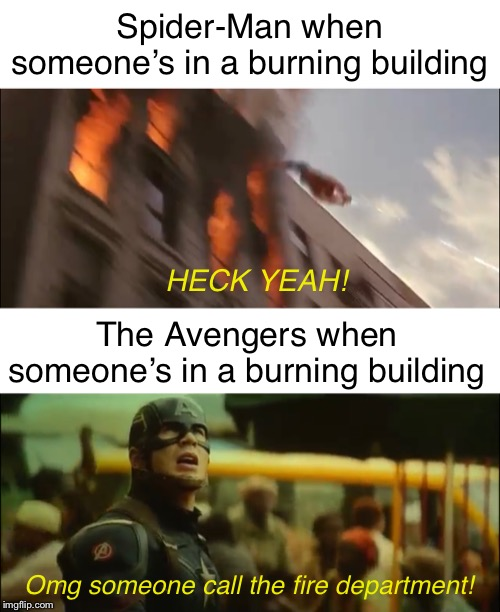 They're the Avengers.  They have enough time and people to save someone in a burning building. |  Spider-Man when someone's in a burning building; HECK YEAH! The Avengers when someone's in a burning building; Omg someone call the fire department! | image tagged in blank white template,memes,funny,spiderman,marvel,mcu | made w/ Imgflip meme maker