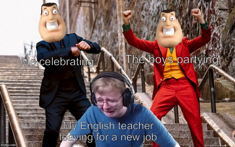 Call me carson crying |  Me celebrating; The boys partying; My English teacher leaving for a new job | image tagged in call me carson crying | made w/ Imgflip meme maker