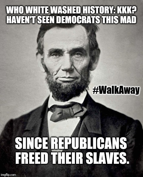 Time to Learn History & Emancipate Yourself. It's OK to Leave the Democrat Plantation. Educate Yourself to the Truth & #WalkAway |  WHO WHITE WASHED HISTORY: KKK? HAVEN'T SEEN DEMOCRATS THIS MAD; #WalkAway; SINCE REPUBLICANS  FREED THEIR SLAVES. | image tagged in abraham lincoln,republican party,crying democrats,passive aggressive racism,the great awakening,walk away | made w/ Imgflip meme maker
