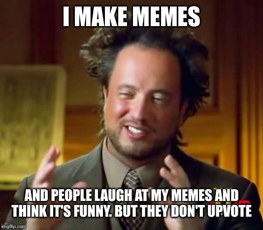 Ancient Aliens | I MAKE MEMES AND PEOPLE LAUGH AT MY MEMES AND THINK IT'S FUNNY. BUT THEY DON'T UPVOTE | image tagged in memes,ancient aliens | made w/ Imgflip meme maker