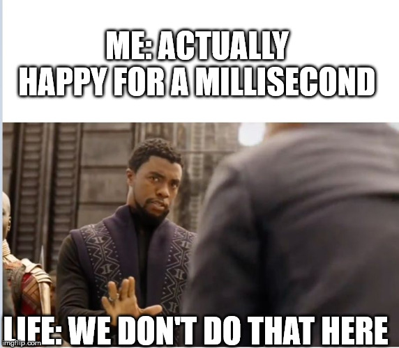 We don't do that here | ME: ACTUALLY HAPPY FOR A MILLISECOND LIFE: WE DON'T DO THAT HERE | image tagged in we don't do that here | made w/ Imgflip meme maker