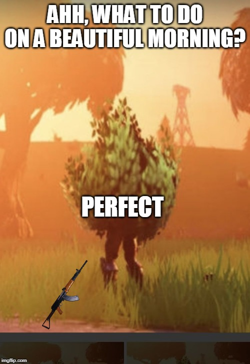 Fortnite bush |  AHH, WHAT TO DO ON A BEAUTIFUL MORNING? PERFECT | image tagged in fortnite bush | made w/ Imgflip meme maker