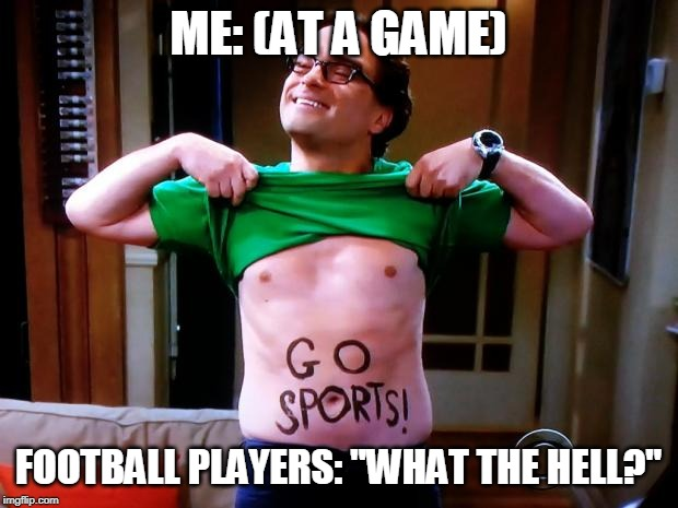"Go Sports |  ME: (AT A GAME); FOOTBALL PLAYERS: ""WHAT THE HELL?"" 