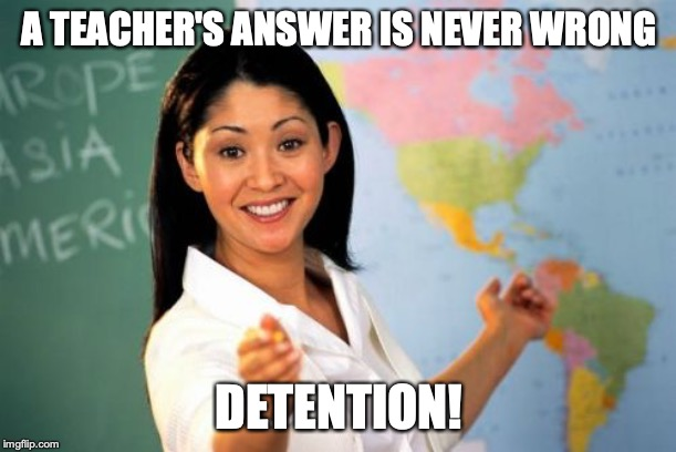 Unhelpful High School Teacher Meme | A TEACHER'S ANSWER IS NEVER WRONG DETENTION! | image tagged in memes,unhelpful high school teacher | made w/ Imgflip meme maker