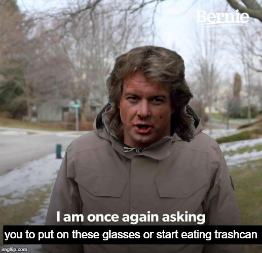 Once again... |  you to put on these glasses or start eating trashcan | image tagged in bernie,they live,roddy piper,i am once again asking for your financial support | made w/ Imgflip meme maker