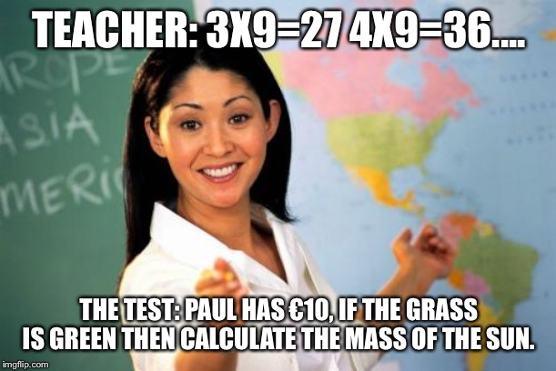 Unhelpful High School Teacher Meme | TEACHER: 3X9=27 4X9=36.... THE TEST: PAUL HAS €10, IF THE GRASS IS GREEN THEN CALCULATE THE MASS OF THE SUN. | image tagged in memes,unhelpful high school teacher | made w/ Imgflip meme maker