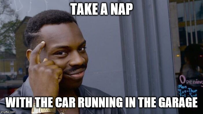 Roll Safe Think About It | TAKE A NAP WITH THE CAR RUNNING IN THE GARAGE | image tagged in memes,roll safe think about it | made w/ Imgflip meme maker