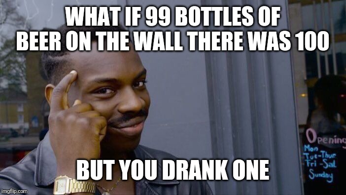 Roll Safe Think About It | WHAT IF 99 BOTTLES OF BEER ON THE WALL THERE WAS 100 BUT YOU DRANK ONE | image tagged in memes,roll safe think about it | made w/ Imgflip meme maker