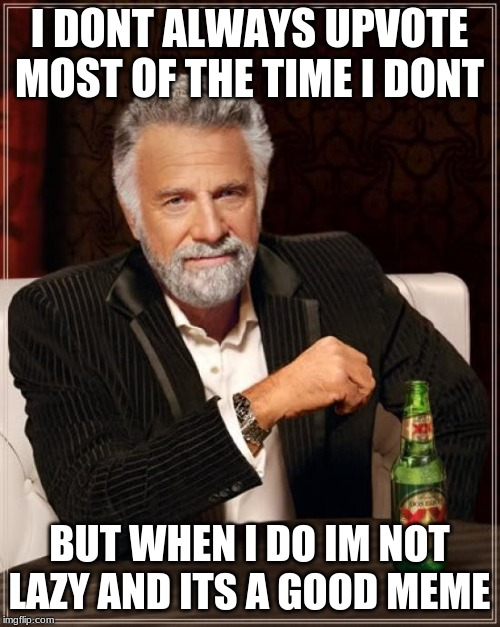 The Most Interesting Man In The World Meme | I DONT ALWAYS UPVOTE MOST OF THE TIME I DONT BUT WHEN I DO IM NOT LAZY AND ITS A GOOD MEME | image tagged in memes,the most interesting man in the world | made w/ Imgflip meme maker