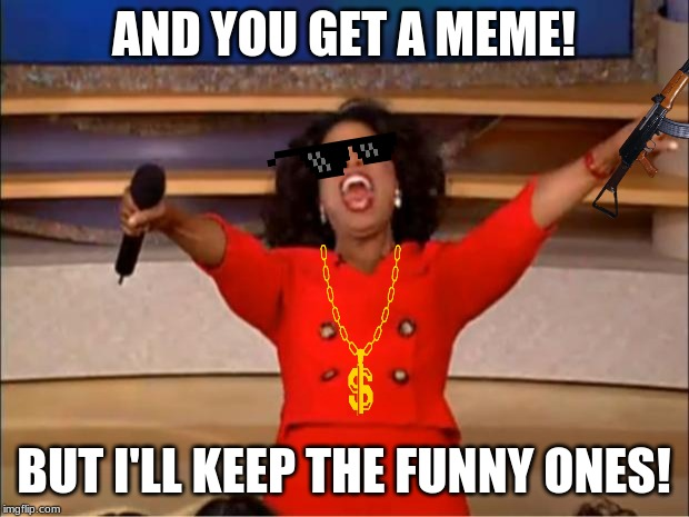Oprah You Get A | AND YOU GET A MEME! BUT I'LL KEEP THE FUNNY ONES! | image tagged in memes,oprah you get a | made w/ Imgflip meme maker