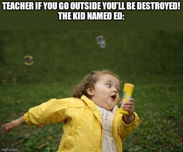 girl running |  TEACHER IF YOU GO OUTSIDE YOU'LL BE DESTROYED! THE KID NAMED ED: | image tagged in girl running | made w/ Imgflip meme maker