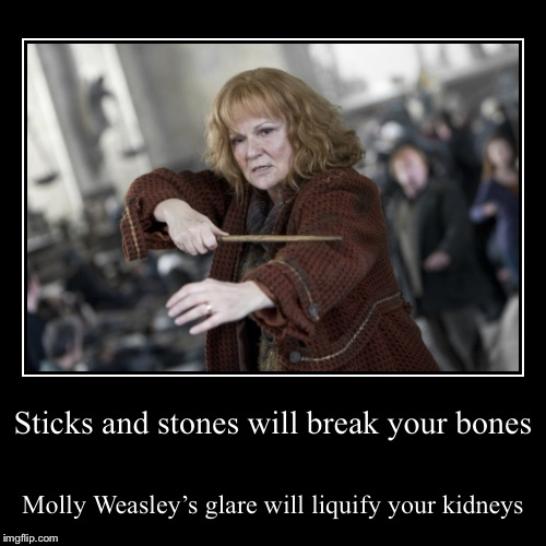 Sticks and stones will break your bones | Molly Weasley's glare will liquify your kidneys | image tagged in funny,demotivationals | made w/ Imgflip demotivational maker