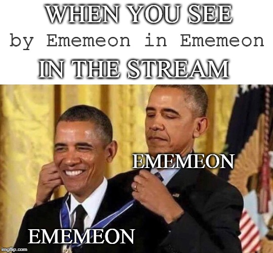 obama medal |  WHEN YOU SEE; by Ememeon in Ememeon; IN THE STREAM; EMEMEON; EMEMEON | image tagged in obama medal | made w/ Imgflip meme maker