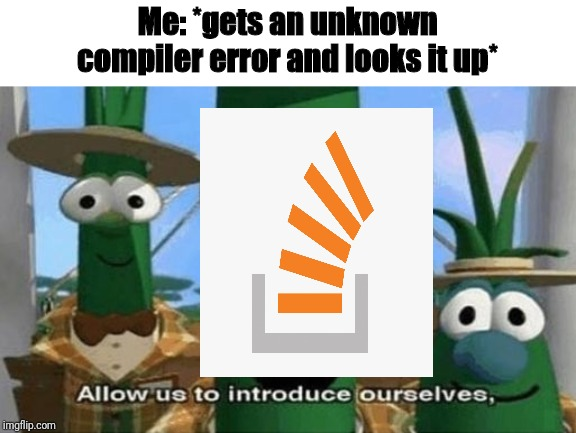 Allow Us to Introduce Ourselves |  Me: *gets an unknown compiler error and looks it up* | image tagged in allow us to introduce ourselves | made w/ Imgflip meme maker