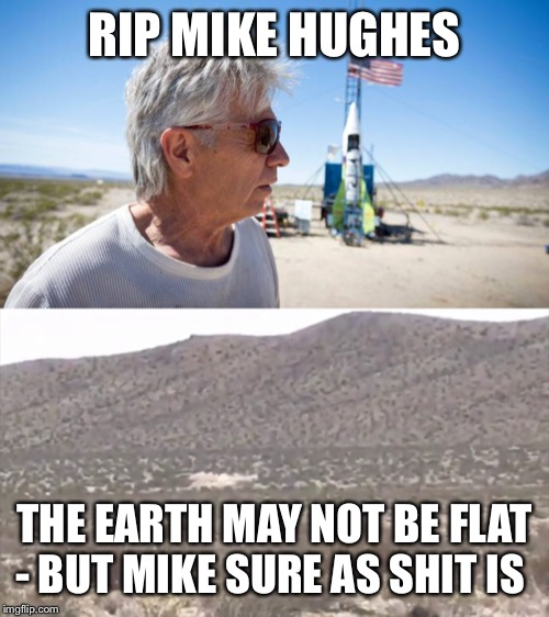 Today's Launch Fell Flat |  RIP MIKE HUGHES; THE EARTH MAY NOT BE FLAT - BUT MIKE SURE AS SHIT IS | image tagged in mike hughes,flat earthers,rocket,crash | made w/ Imgflip meme maker