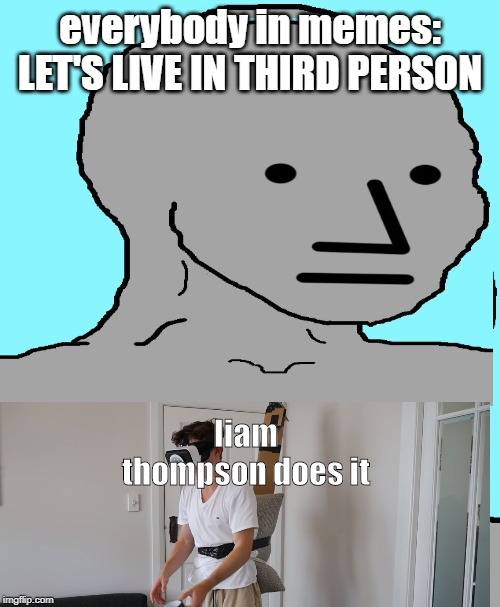 Memes are an inspiration confirmed! | everybody in memes: LET'S LIVE IN THIRD PERSON liam thompson does it | image tagged in memes,funny,mems,youtuber,liam thompson,youtube | made w/ Imgflip meme maker
