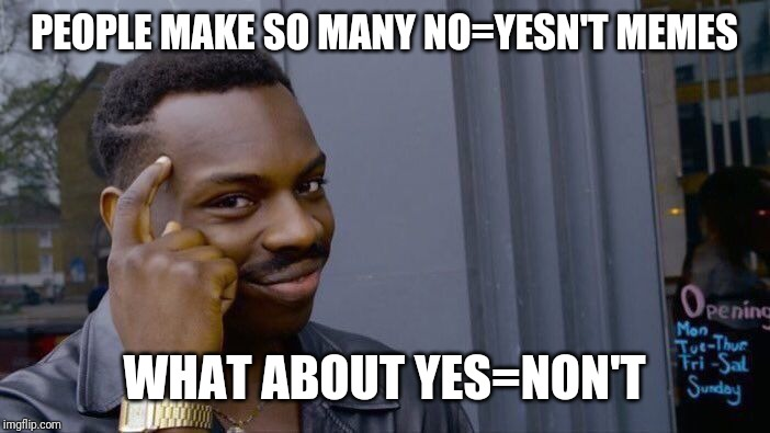 Roll Safe Think About It |  PEOPLE MAKE SO MANY NO=YESN'T MEMES; WHAT ABOUT YES=NON'T | image tagged in memes,roll safe think about it | made w/ Imgflip meme maker