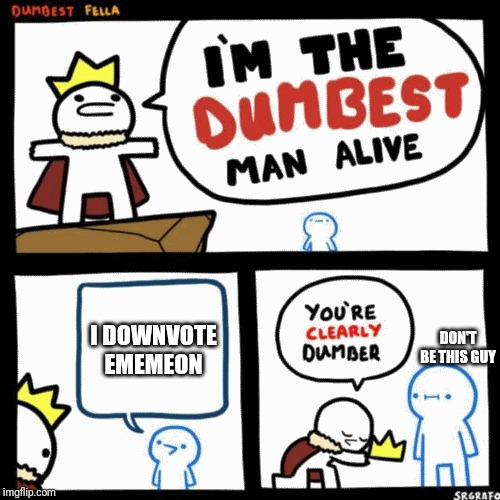 I'm the dumbest man alive |  I DOWNVOTE EMEMEON; DON'T BE THIS GUY | image tagged in i'm the dumbest man alive | made w/ Imgflip meme maker