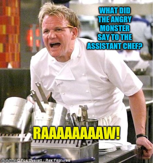 Chef Gordon Ramsay | WHAT DID THE ANGRY MONSTER SAY TO THE ASSISTANT CHEF? RAAAAAAAAW! | image tagged in memes,chef gordon ramsay | made w/ Imgflip meme maker