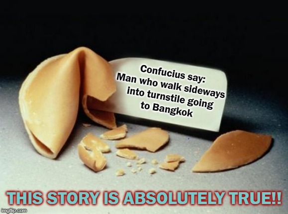 Bangkok |  Confucius say:  Man who walk sideways  into turnstile going to Bangkok; THIS STORY IS ABSOLUTELY TRUE!! | image tagged in fortune cookie,confucius say,bang | made w/ Imgflip meme maker
